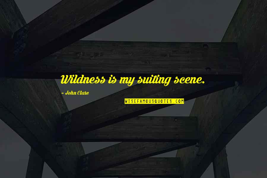 Suiting Up Quotes By John Clare: Wildness is my suiting scene.