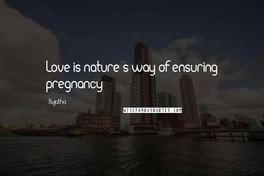 Sujatha quotes: Love is nature's way of ensuring pregnancy