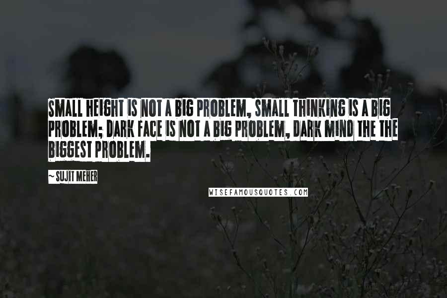 Sujit Meher quotes: Small height is not a big problem, small thinking is a big problem; Dark face is not a big problem, dark mind the the biggest problem.