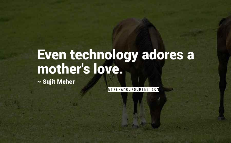 Sujit Meher quotes: Even technology adores a mother's love.