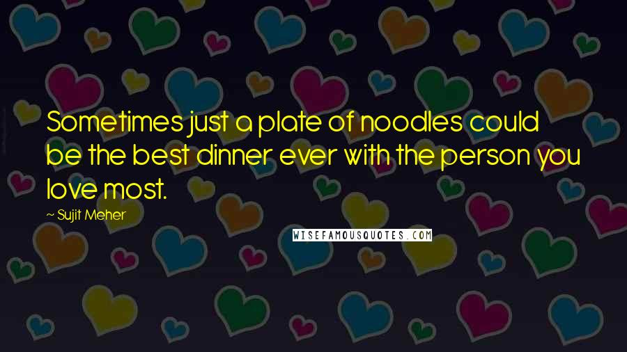 Sujit Meher quotes: Sometimes just a plate of noodles could be the best dinner ever with the person you love most.