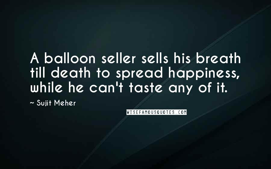 Sujit Meher quotes: A balloon seller sells his breath till death to spread happiness, while he can't taste any of it.