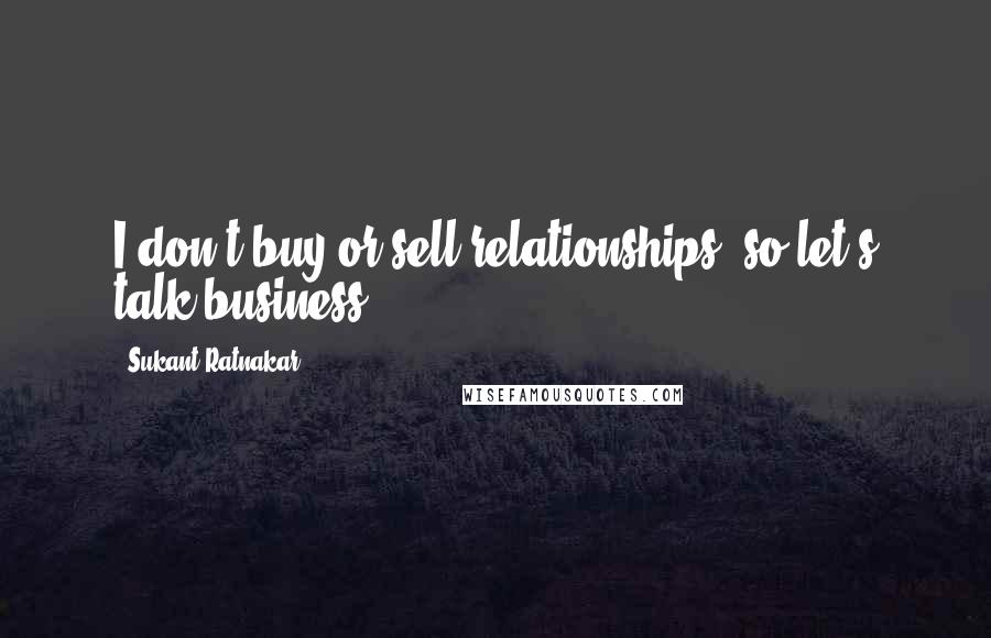 Sukant Ratnakar quotes: I don't buy or sell relationships, so let's talk business.