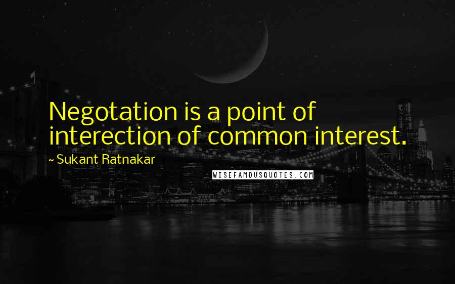 Sukant Ratnakar quotes: Negotation is a point of interection of common interest.