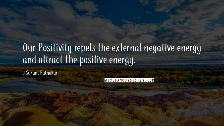 Sukant Ratnakar quotes: Our Positivity repels the external negative energy and attract the positive energy.