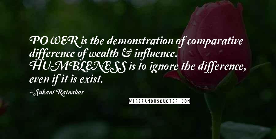 Sukant Ratnakar quotes: POWER is the demonstration of comparative difference of wealth & influence. HUMBLENESS is to ignore the difference, even if it is exist.