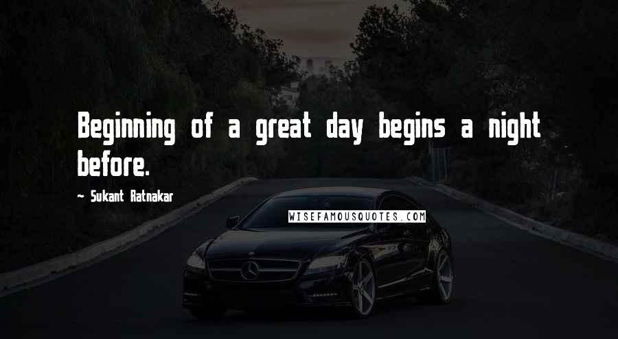 Sukant Ratnakar quotes: Beginning of a great day begins a night before.