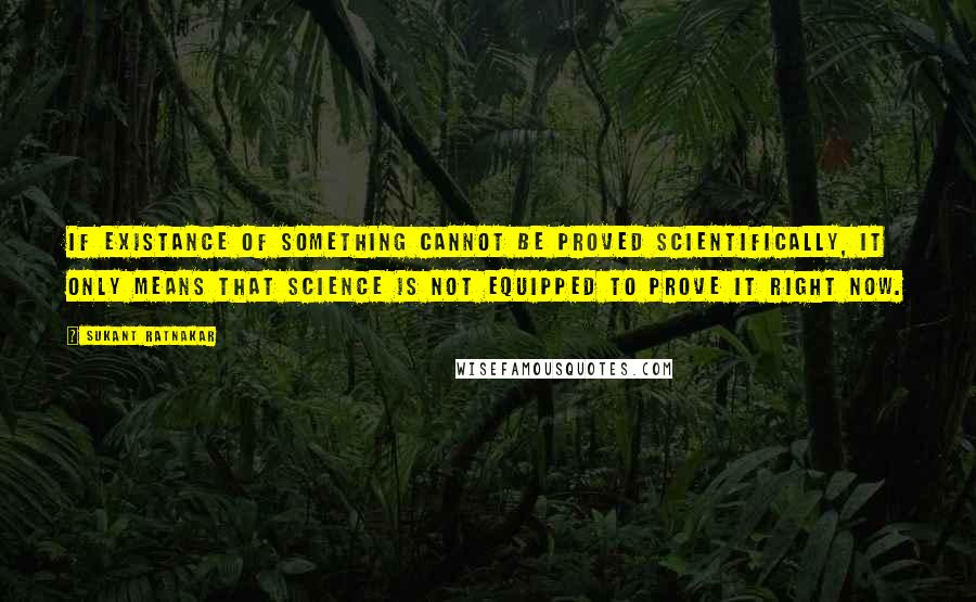 Sukant Ratnakar quotes: If existance of something cannot be proved scientifically, it only means that science is not equipped to prove it right now.