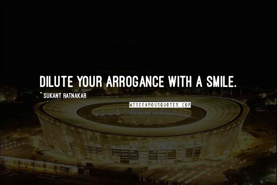 Sukant Ratnakar quotes: Dilute your arrogance with a smile.