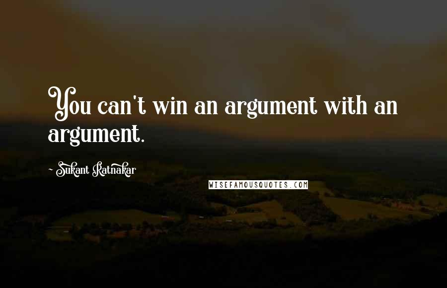 Sukant Ratnakar quotes: You can't win an argument with an argument.