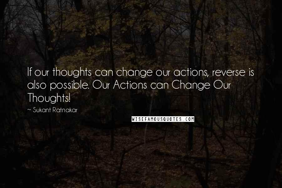 Sukant Ratnakar quotes: If our thoughts can change our actions, reverse is also possible. Our Actions can Change Our Thoughts!