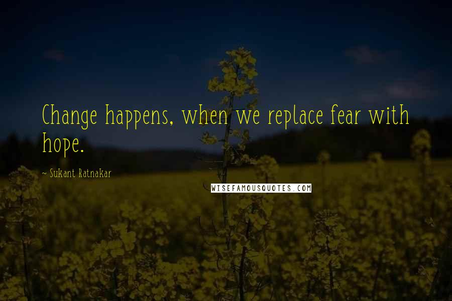 Sukant Ratnakar quotes: Change happens, when we replace fear with hope.