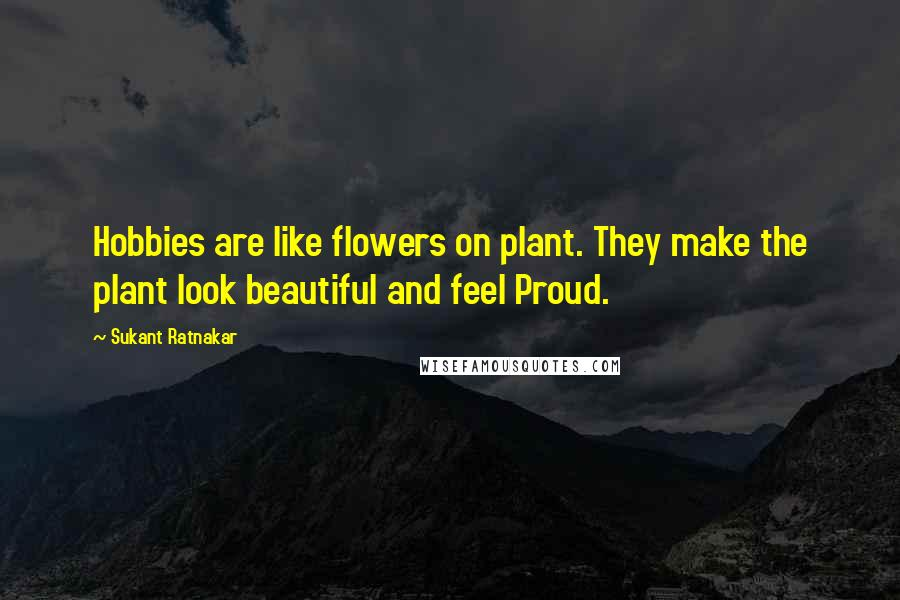 Sukant Ratnakar quotes: Hobbies are like flowers on plant. They make the plant look beautiful and feel Proud.