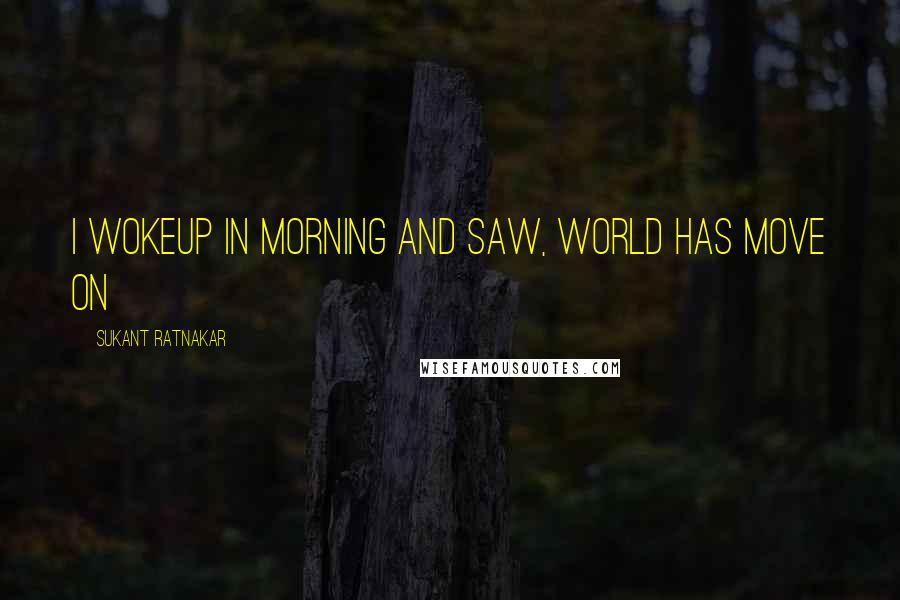 Sukant Ratnakar quotes: I wokeup in morning and saw, world has move on