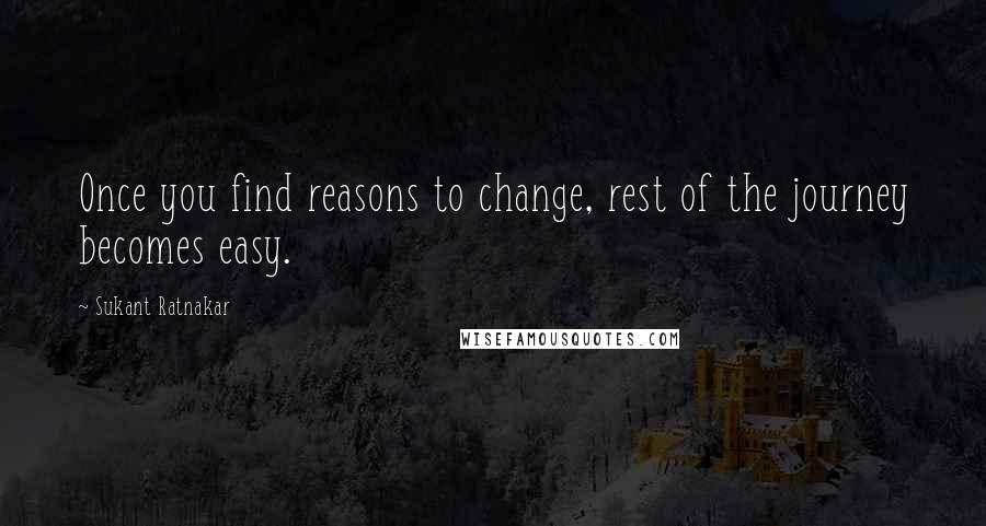 Sukant Ratnakar quotes: Once you find reasons to change, rest of the journey becomes easy.