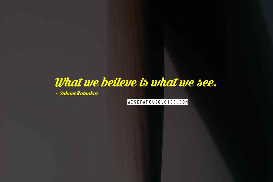Sukant Ratnakar quotes: What we beileve is what we see.