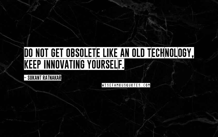 Sukant Ratnakar quotes: Do not get obsolete like an old technology, keep innovating yourself.