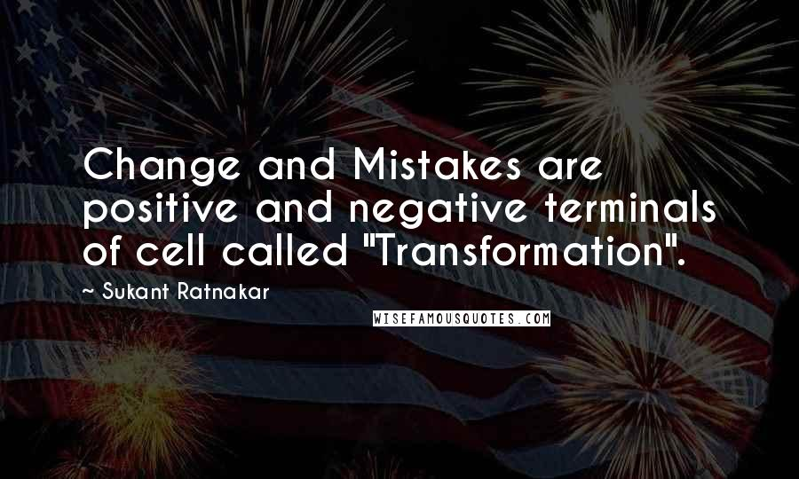 "Sukant Ratnakar quotes: Change and Mistakes are positive and negative terminals of cell called ""Transformation""."