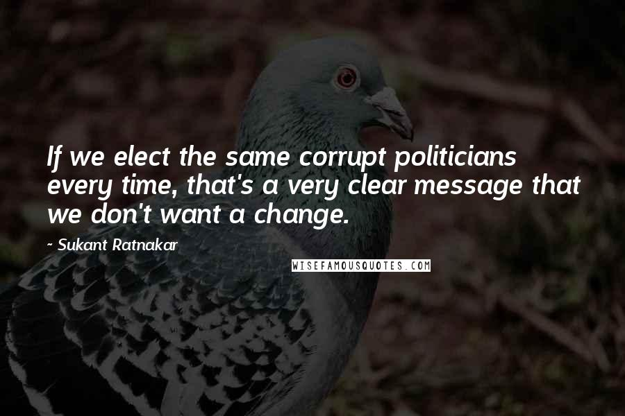 Sukant Ratnakar quotes: If we elect the same corrupt politicians every time, that's a very clear message that we don't want a change.