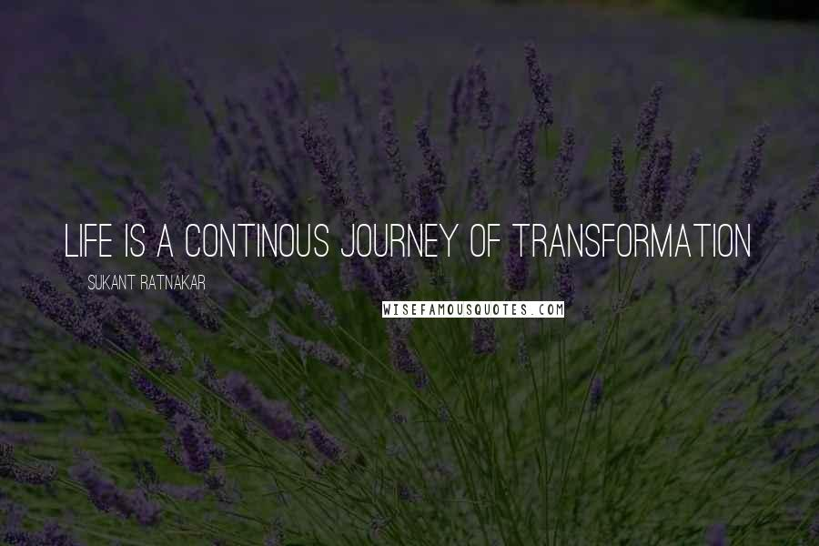 Sukant Ratnakar quotes: Life is a continous journey of transformation
