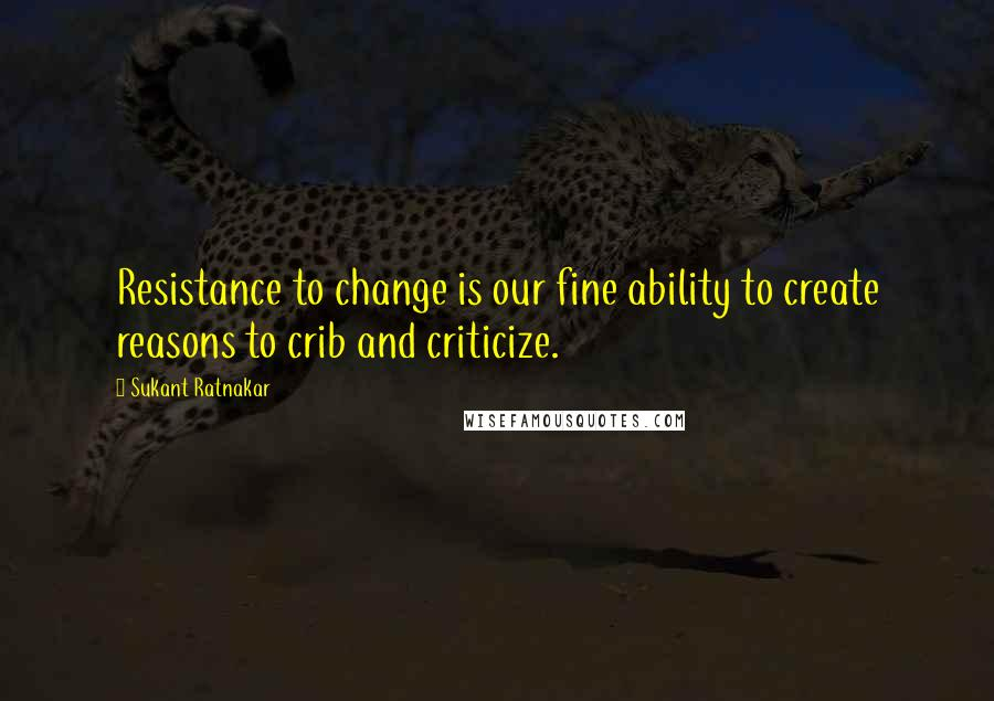 Sukant Ratnakar quotes: Resistance to change is our fine ability to create reasons to crib and criticize.