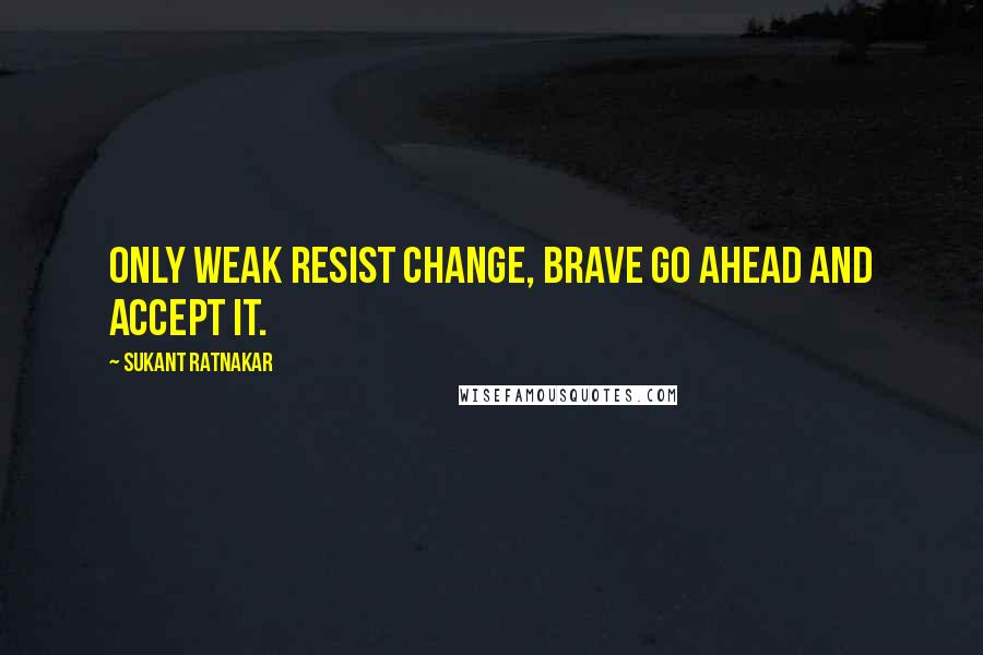 Sukant Ratnakar quotes: Only weak resist change, brave go ahead and accept it.