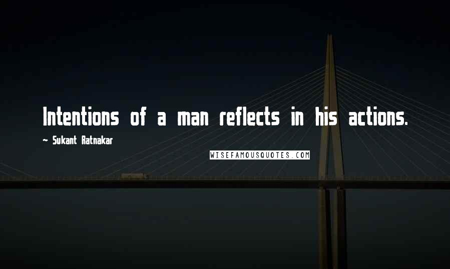 Sukant Ratnakar quotes: Intentions of a man reflects in his actions.