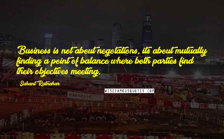 Sukant Ratnakar quotes: Business is not about negotations, its about mutually finding a point of balance where both parties find their objectives meeting.