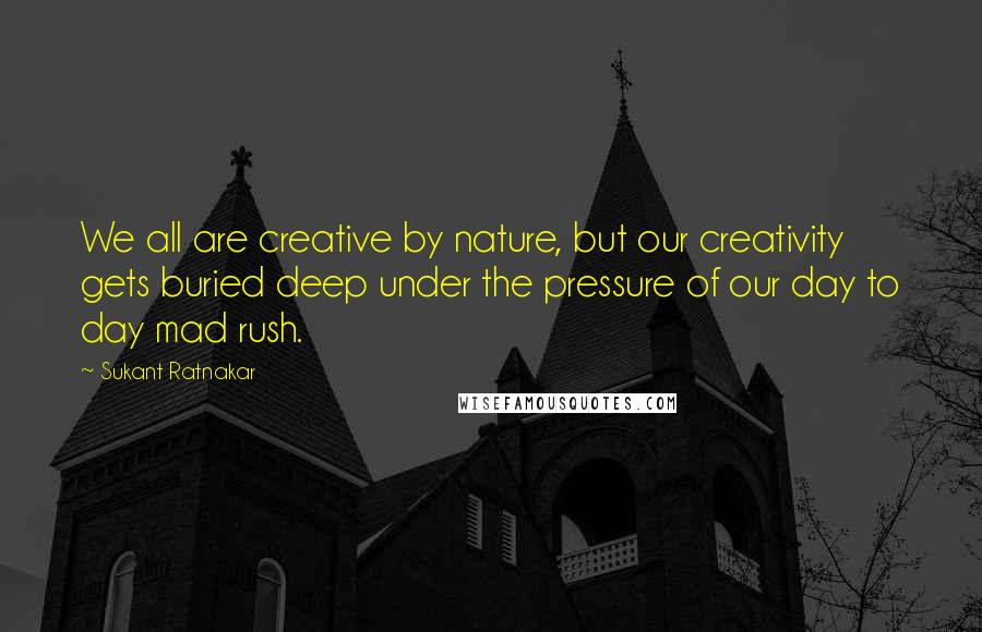 Sukant Ratnakar quotes: We all are creative by nature, but our creativity gets buried deep under the pressure of our day to day mad rush.