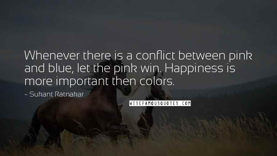Sukant Ratnakar quotes: Whenever there is a conflict between pink and blue, let the pink win. Happiness is more important then colors.