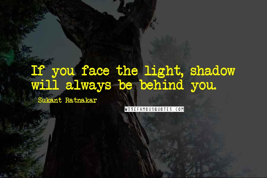 Sukant Ratnakar quotes: If you face the light, shadow will always be behind you.