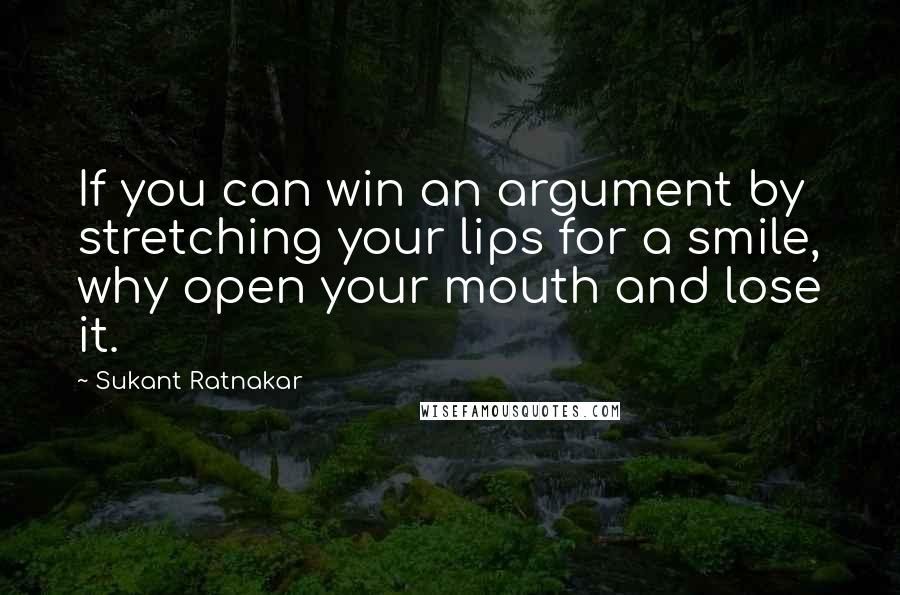 Sukant Ratnakar quotes: If you can win an argument by stretching your lips for a smile, why open your mouth and lose it.