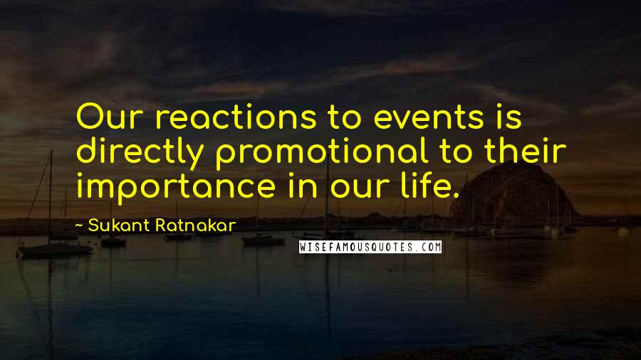 Sukant Ratnakar quotes: Our reactions to events is directly promotional to their importance in our life.