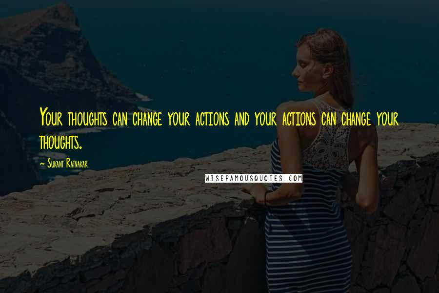Sukant Ratnakar quotes: Your thoughts can change your actions and your actions can change your thoughts.