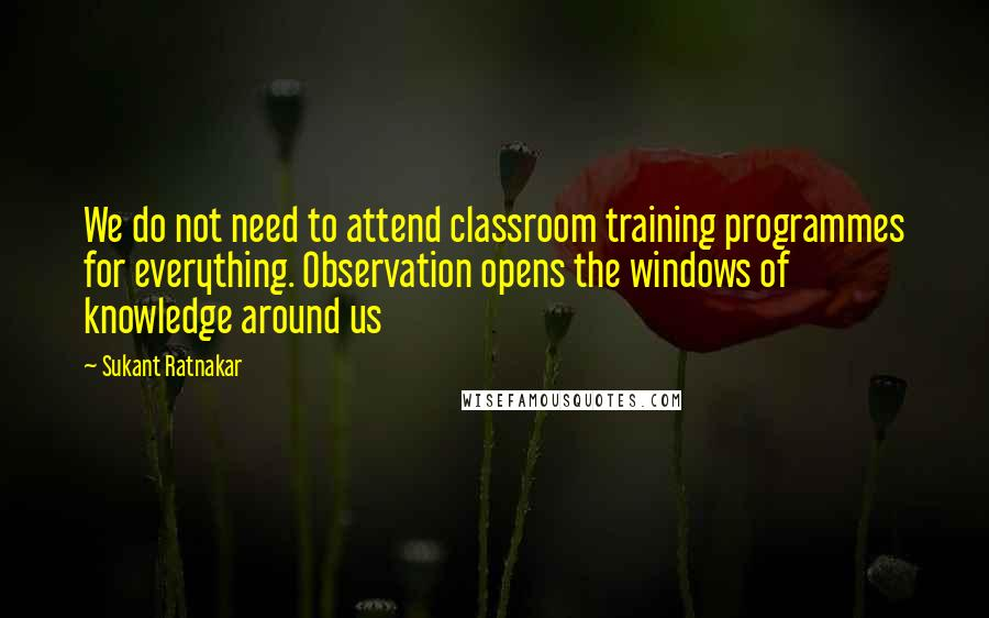 Sukant Ratnakar quotes: We do not need to attend classroom training programmes for everything. Observation opens the windows of knowledge around us