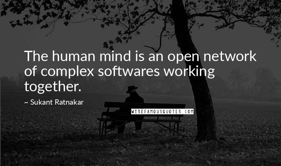 Sukant Ratnakar quotes: The human mind is an open network of complex softwares working together.