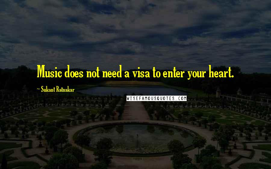 Sukant Ratnakar quotes: Music does not need a visa to enter your heart.