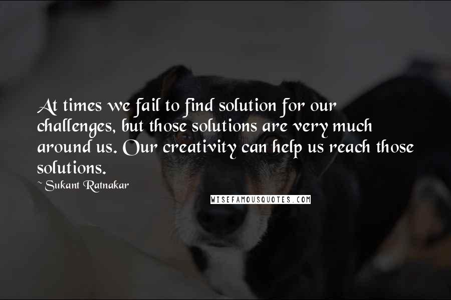 Sukant Ratnakar quotes: At times we fail to find solution for our challenges, but those solutions are very much around us. Our creativity can help us reach those solutions.