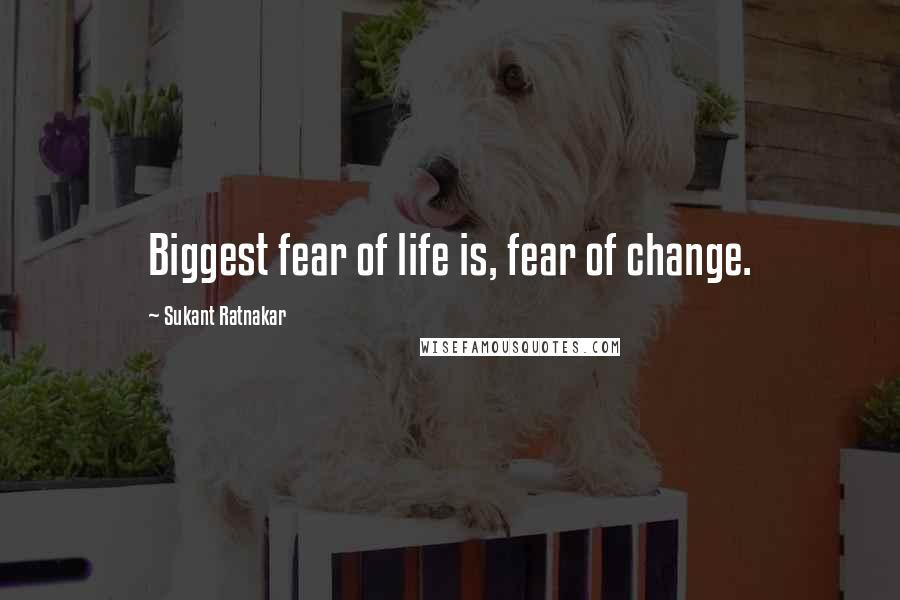 Sukant Ratnakar quotes: Biggest fear of life is, fear of change.