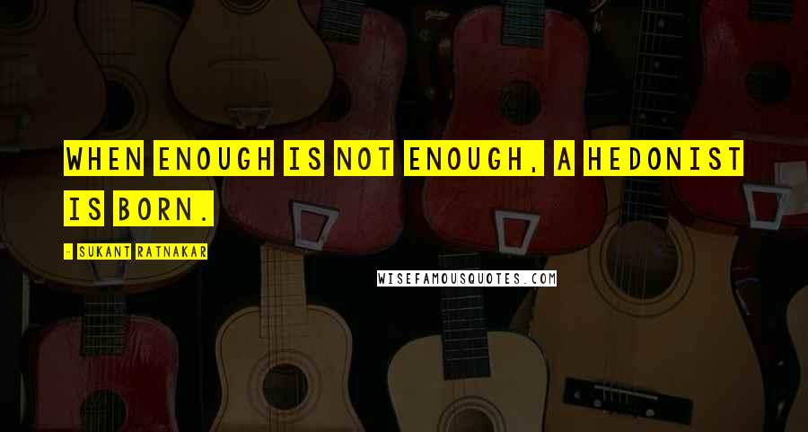 Sukant Ratnakar quotes: When enough is not enough, a Hedonist is born.