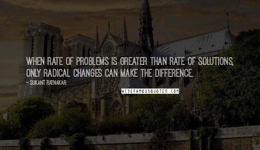 Sukant Ratnakar quotes: When rate of problems is greater than rate of solutions, only radical changes can make the difference.
