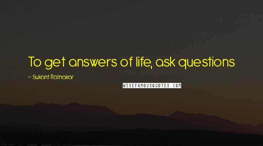Sukant Ratnakar quotes: To get answers of life, ask questions