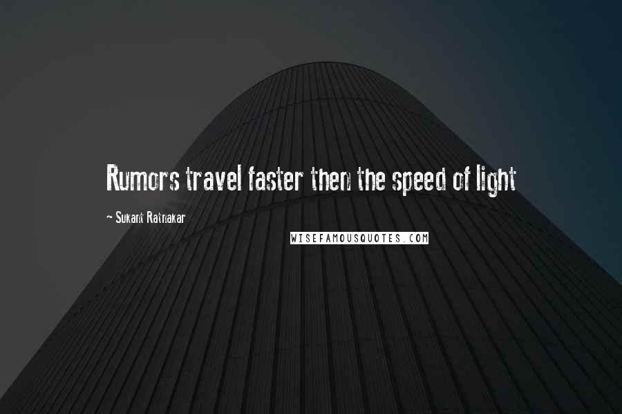 Sukant Ratnakar quotes: Rumors travel faster then the speed of light