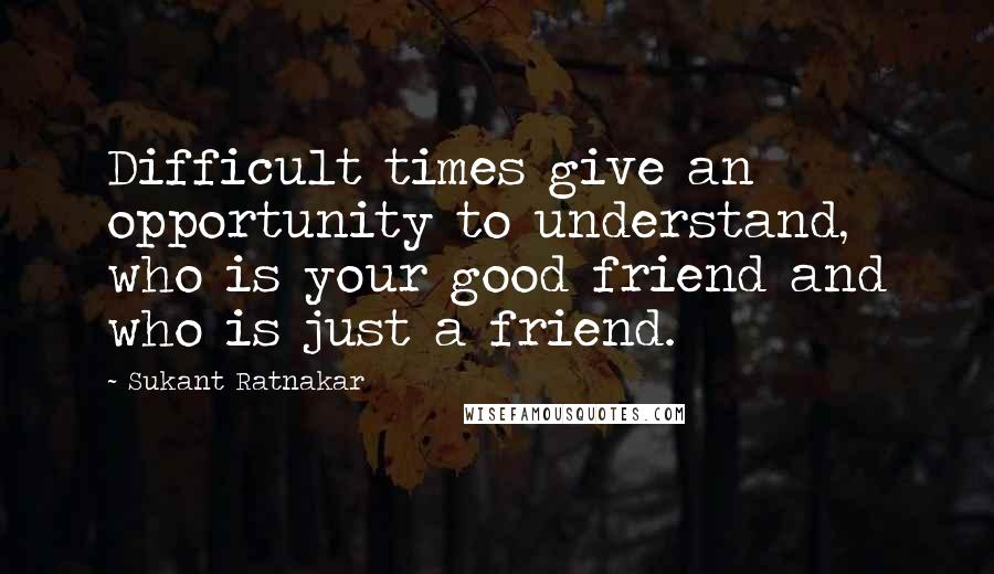 Sukant Ratnakar quotes: Difficult times give an opportunity to understand, who is your good friend and who is just a friend.