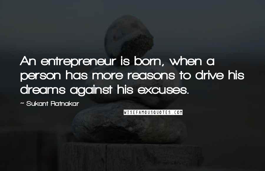 Sukant Ratnakar quotes: An entrepreneur is born, when a person has more reasons to drive his dreams against his excuses.