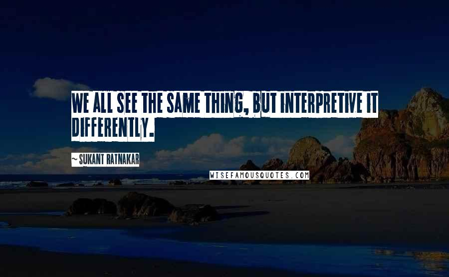 Sukant Ratnakar quotes: We all see the same thing, but interpretive it differently.