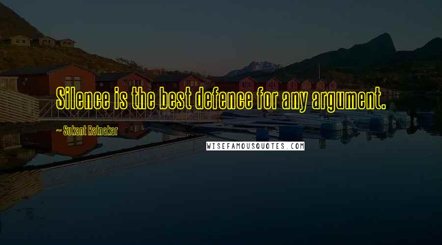 Sukant Ratnakar quotes: Silence is the best defence for any argument.
