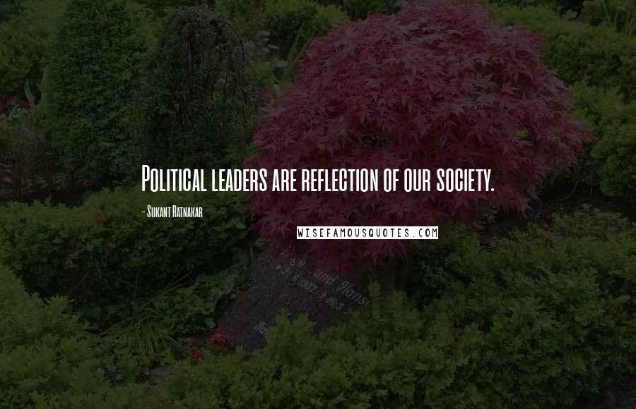 Sukant Ratnakar quotes: Political leaders are reflection of our society.