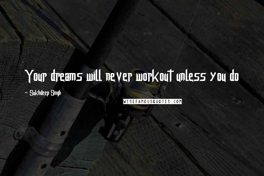 Sukhdeep Singh quotes: Your dreams will never workout unless you do
