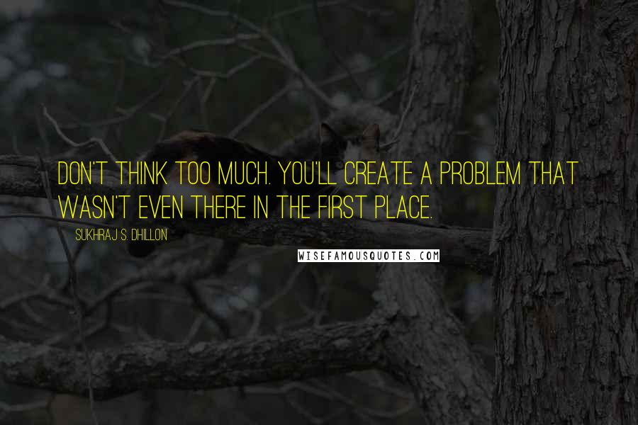 Sukhraj S. Dhillon quotes: Don't think too much. You'll create a problem that wasn't even there in the first place.